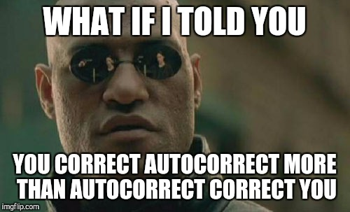 DUMB AUTO CORRECT  | WHAT IF I TOLD YOU YOU CORRECT AUTOCORRECT MORE THAN AUTOCORRECT CORRECT YOU | image tagged in memes,matrix morpheus,ssby,late,dumb autocorrect | made w/ Imgflip meme maker
