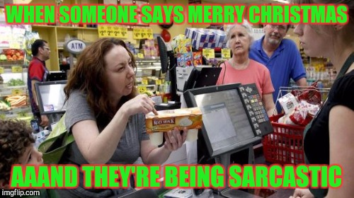 WHEN SOMEONE SAYS MERRY CHRISTMAS AAAND THEY'RE BEING SARCASTIC | made w/ Imgflip meme maker