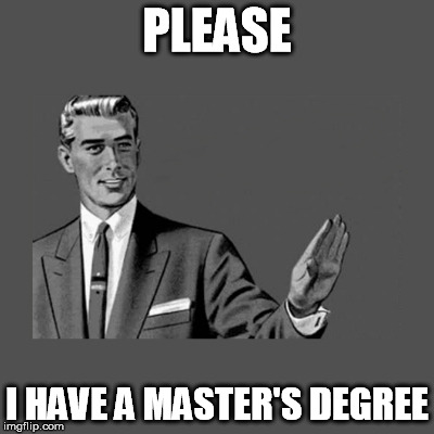 PLEASE I HAVE A MASTER'S DEGREE | made w/ Imgflip meme maker