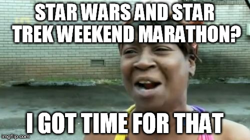 Aint Nobody Got Time For That Meme | STAR WARS AND STAR TREK WEEKEND MARATHON? I GOT TIME FOR THAT | image tagged in memes,aint nobody got time for that | made w/ Imgflip meme maker
