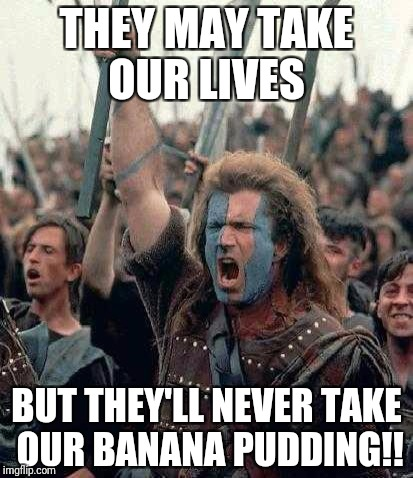 Braveheart | THEY MAY TAKE OUR LIVES BUT THEY'LL NEVER TAKE OUR BANANA PUDDING!! | image tagged in braveheart | made w/ Imgflip meme maker