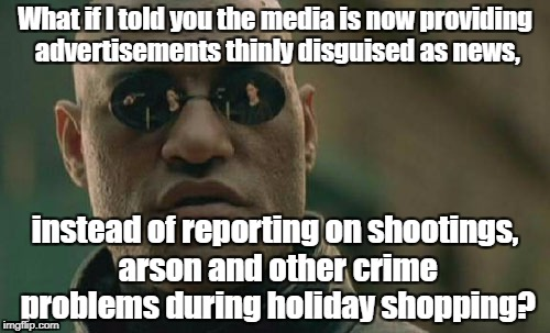 Matrix Morpheus Meme | What if I told you the media is now providing advertisements thinly disguised as news, instead of reporting on shootings, arson and other cr | image tagged in memes,matrix morpheus | made w/ Imgflip meme maker