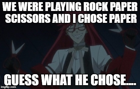 Grell Scissors | WE WERE PLAYING ROCK PAPER SCISSORS AND I CHOSE PAPER GUESS WHAT HE CHOSE.... | image tagged in grell scissors | made w/ Imgflip meme maker