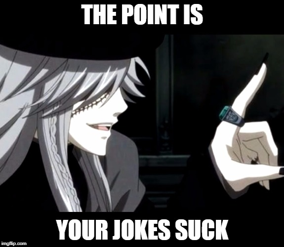 My Point - Undertaker (Black Butler) | THE POINT IS YOUR JOKES SUCK | image tagged in my point - undertaker black butler | made w/ Imgflip meme maker