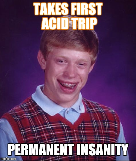 Bad Luck Brian Meme | TAKES FIRST ACID TRIP PERMANENT INSANITY | image tagged in memes,bad luck brian | made w/ Imgflip meme maker