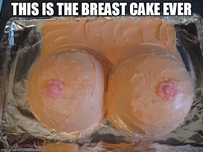 THIS IS THE BREAST CAKE EVER | made w/ Imgflip meme maker
