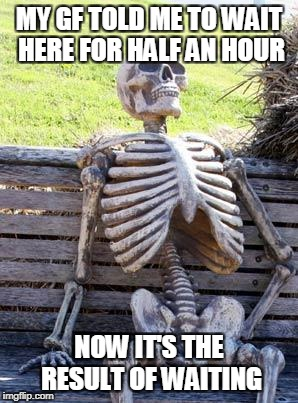 Waiting Skeleton | MY GF TOLD ME TO WAIT HERE FOR HALF AN HOUR NOW IT'S THE RESULT OF WAITING | image tagged in memes,waiting skeleton | made w/ Imgflip meme maker