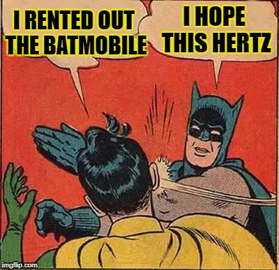 Batman Slapping Robin Meme | I RENTED OUT THE BATMOBILE I HOPE THIS HERTZ | image tagged in memes,batman slapping robin | made w/ Imgflip meme maker