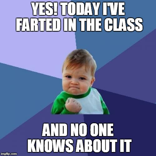 Success Kid | YES! TODAY I'VE FARTED IN THE CLASS AND NO ONE KNOWS ABOUT IT | image tagged in memes,success kid | made w/ Imgflip meme maker