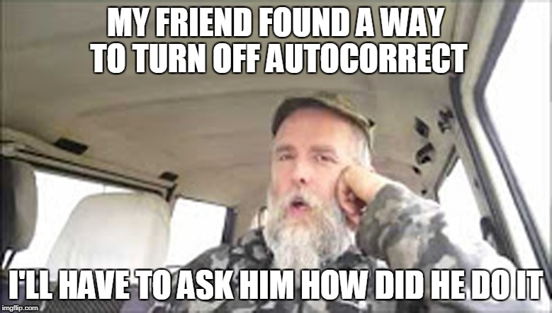 MY FRIEND FOUND A WAY TO TURN OFF AUTOCORRECT I'LL HAVE TO ASK HIM HOW DID HE DO IT | made w/ Imgflip meme maker