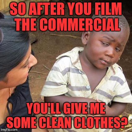 Third World Skeptical Kid Meme | SO AFTER YOU FILM THE COMMERCIAL YOU'LL GIVE ME SOME CLEAN CLOTHES? | image tagged in memes,third world skeptical kid | made w/ Imgflip meme maker