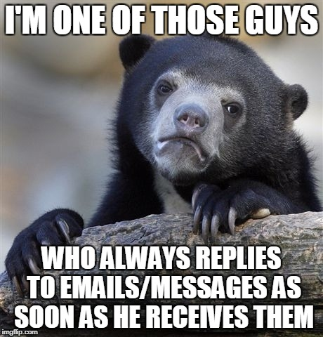 Confession Bear Meme | I'M ONE OF THOSE GUYS WHO ALWAYS REPLIES TO EMAILS/MESSAGES AS SOON AS HE RECEIVES THEM | image tagged in memes,confession bear | made w/ Imgflip meme maker