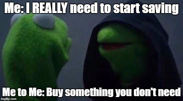 Impulse Spending |  Me: I REALLY need to start saving; Me to Me: Buy something you don't need | image tagged in kermit me to me,money,no money,saving | made w/ Imgflip meme maker