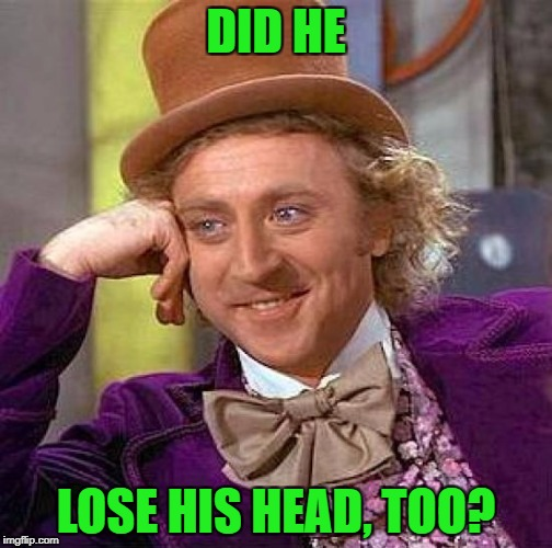 Creepy Condescending Wonka Meme | DID HE LOSE HIS HEAD, TOO? | image tagged in memes,creepy condescending wonka | made w/ Imgflip meme maker