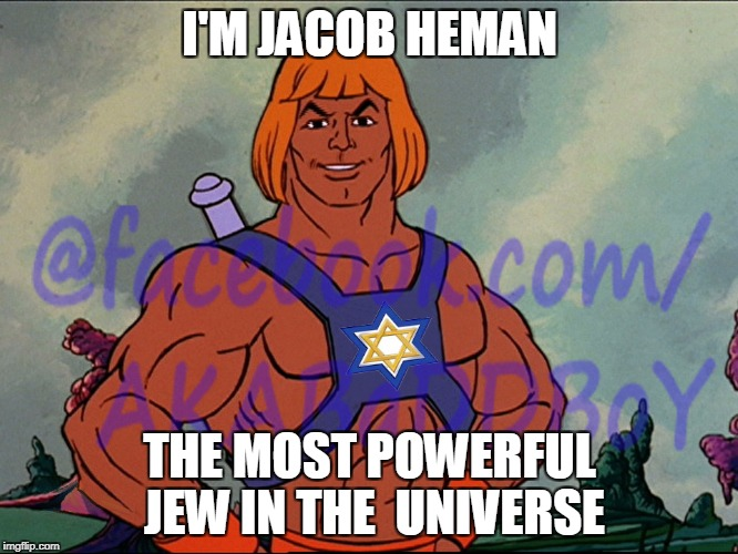 The Most Powerful Jew In The Universe!  | I'M JACOB HEMAN THE MOST POWERFUL JEW IN THE  UNIVERSE | image tagged in he man,heman,jews,funny,lmao,rofl | made w/ Imgflip meme maker