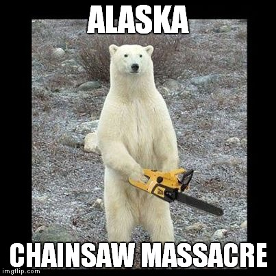 Chainsaw Bear | ALASKA CHAINSAW MASSACRE | image tagged in memes,chainsaw bear | made w/ Imgflip meme maker