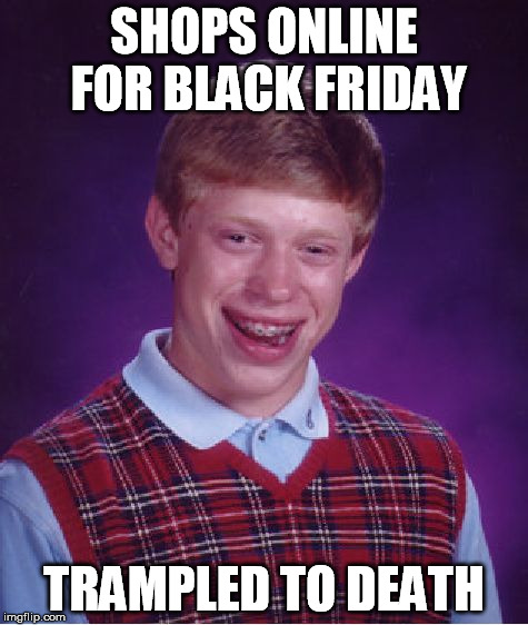 Bad Luck Brian Meme | SHOPS ONLINE FOR BLACK FRIDAY TRAMPLED TO DEATH | image tagged in memes,bad luck brian | made w/ Imgflip meme maker