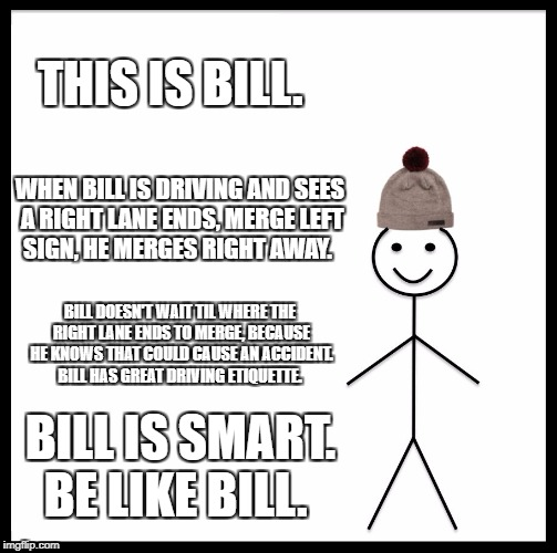 Be Like Bill Meme | THIS IS BILL. WHEN BILL IS DRIVING AND SEES A RIGHT LANE ENDS, MERGE LEFT SIGN, HE MERGES RIGHT AWAY. BILL DOESN'T WAIT TIL WHERE THE RIGHT  | image tagged in memes,be like bill | made w/ Imgflip meme maker