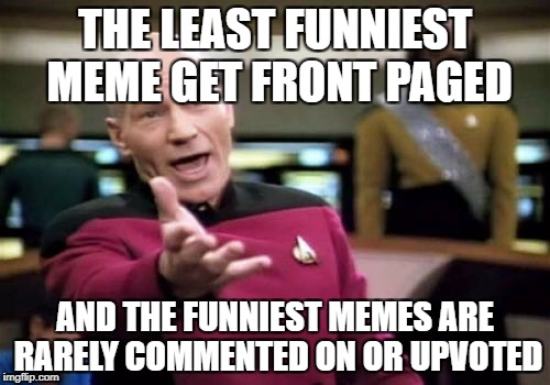 True Story :| | THE LEAST FUNNIEST MEME GET FRONT PAGED AND THE FUNNIEST MEMES ARE RARELY COMMENTED ON OR UPVOTED | image tagged in memes,funny,upvotes,imgflip,logic,picard | made w/ Imgflip meme maker