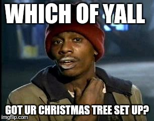 Yes, i have already and its decorated too! | WHICH OF YALL GOT UR CHRISTMAS TREE SET UP? | image tagged in memes,yall got any more of,christmas tree,christmas,crack | made w/ Imgflip meme maker