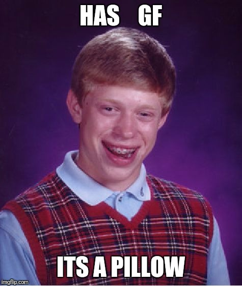 Bad Luck Brian Meme | HAS    GF ITS A PILLOW | image tagged in memes,bad luck brian | made w/ Imgflip meme maker