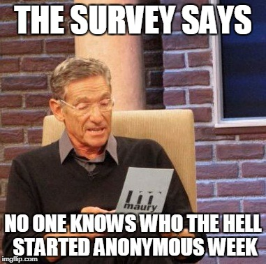 Anonymous Meme Week - By An Anonymous Guy or Girl - 11/20 - 11/27 | THE SURVEY SAYS NO ONE KNOWS WHO THE HELL STARTED ANONYMOUS WEEK | image tagged in memes,maury lie detector | made w/ Imgflip meme maker