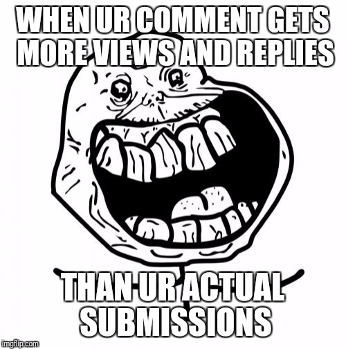 I have conflicting emotions | WHEN UR COMMENT GETS MORE VIEWS AND REPLIES THAN UR ACTUAL SUBMISSIONS | image tagged in memes,forever alone happy,sad,happy,confused | made w/ Imgflip meme maker