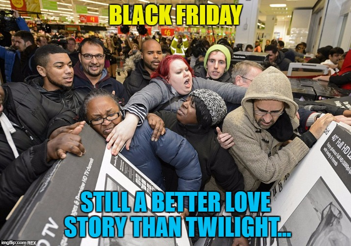 I saved a fortune by not buying anything... :) | BLACK FRIDAY STILL A BETTER LOVE STORY THAN TWILIGHT... | image tagged in black friday,memes,still a better love story than twilight,twilight,sales,films | made w/ Imgflip meme maker