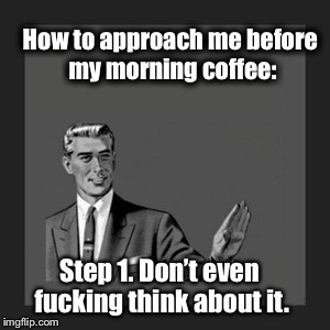Kill Yourself Guy Meme | How to approach me before my morning coffee: Step 1. Don't even f**king think about it. | image tagged in memes,kill yourself guy | made w/ Imgflip meme maker