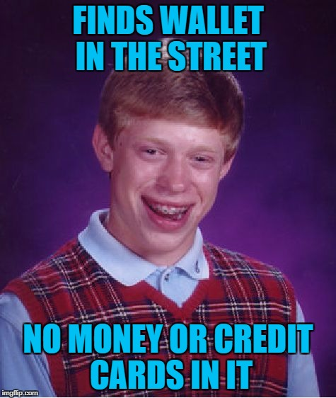 Bad Luck Brian Meme | FINDS WALLET IN THE STREET NO MONEY OR CREDIT CARDS IN IT | image tagged in memes,bad luck brian | made w/ Imgflip meme maker
