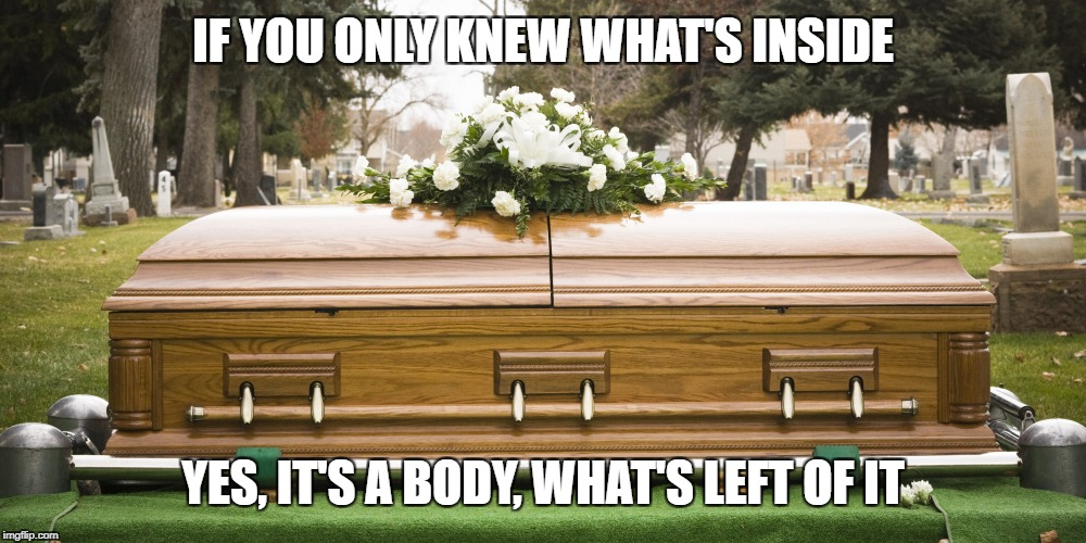Funeral | IF YOU ONLY KNEW WHAT'S INSIDE YES, IT'S A BODY, WHAT'S LEFT OF IT | image tagged in funeral | made w/ Imgflip meme maker