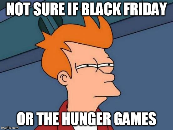 Futurama Fry Meme | NOT SURE IF BLACK FRIDAY OR THE HUNGER GAMES | image tagged in memes,futurama fry | made w/ Imgflip meme maker