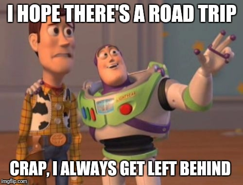 X, X Everywhere Meme | I HOPE THERE'S A ROAD TRIP CRAP, I ALWAYS GET LEFT BEHIND | image tagged in memes,x,x everywhere,x x everywhere | made w/ Imgflip meme maker