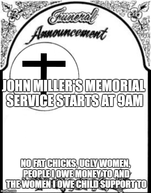 JOHN MILLER'S MEMORIAL SERVICE STARTS AT 9AM NO FAT CHICKS, UGLY WOMEN, PEOPLE I OWE MONEY TO AND THE WOMEN I OWE CHILD SUPPORT TO | image tagged in obituary funeral announcement | made w/ Imgflip meme maker