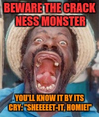 "Black weirdo | BEWARE THE CRACK NESS MONSTER YOU'LL KNOW IT BY ITS CRY: ""SHEEEEET-IT, HOMIE!"" 