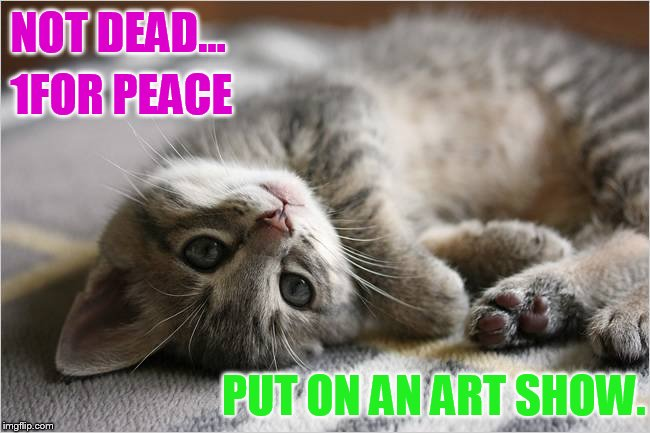NOT DEAD... PUT ON AN ART SHOW. 1FOR PEACE | made w/ Imgflip meme maker
