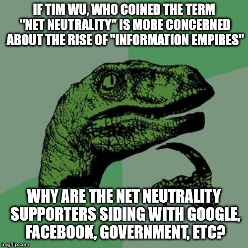 "Net Neutrality Philospraptor | IF TIM WU, WHO COINED THE TERM ""NET NEUTRALITY"" IS MORE CONCERNED ABOUT THE RISE OF ""INFORMATION EMPIRES"" WHY ARE THE NET NEUTRALITY SUPPORT 
