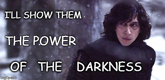 Kylo Contemplates | I'LL SHOW THEM OF   THE    DARKNESS THE POWER | image tagged in kylo ren,the dark side,the force awakens,star wars | made w/ Imgflip meme maker