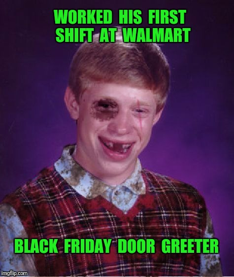 Beat-up Bad Luck Brian |  WORKED  HIS  FIRST  SHIFT  AT  WALMART; BLACK  FRIDAY  DOOR  GREETER | image tagged in beat-up bad luck brian,black friday at walmart,black friday,walmart | made w/ Imgflip meme maker