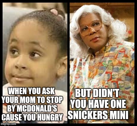 WHEN YOU ASK YOUR MOM TO STOP BY MCDONALD'S CAUSE YOU HUNGRY BUT DIDN'T YOU HAVE ONE SNICKERS MINI | image tagged in madea and oliva kendall | made w/ Imgflip meme maker
