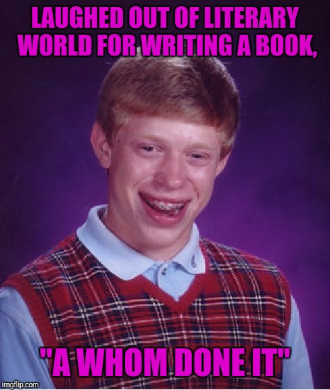 "Kudos to TheRaven8386 for the meme that inspired this, so it's his fault. Laugh you cheep bast@rds. | LAUGHED OUT OF LITERARY WORLD FOR WRITING A BOOK, ""A WHOM DONE IT"" 