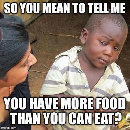 Third World Skeptical Kid Meme | SO YOU MEAN TO TELL ME YOU HAVE MORE FOOD THAN YOU CAN EAT? | image tagged in memes,third world skeptical kid | made w/ Imgflip meme maker