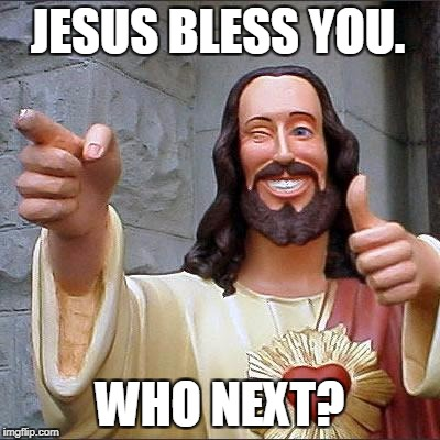 Buddy Christ Meme | JESUS BLESS YOU. WHO NEXT? | image tagged in memes,buddy christ | made w/ Imgflip meme maker