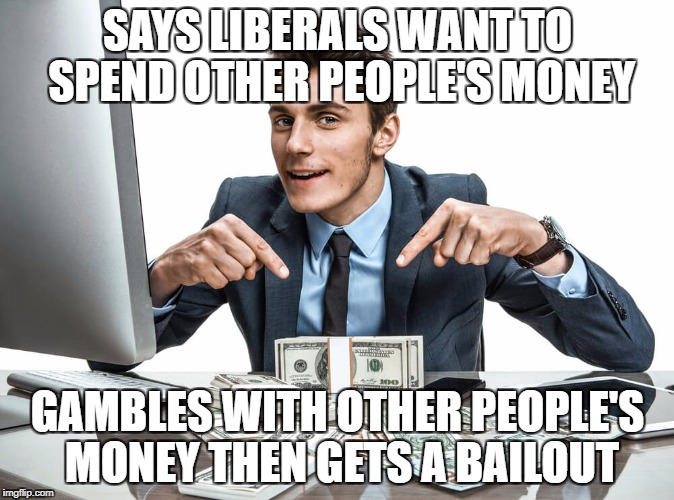 SAYS LIBERALS WANT TO SPEND OTHER PEOPLE'S MONEY GAMBLES WITH OTHER PEOPLE'S MONEY THEN GETS A BAILOUT | image tagged in banker | made w/ Imgflip meme maker