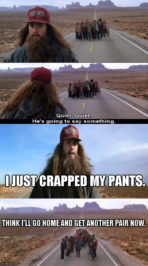 Forrest Gump Running | I JUST CRAPPED MY PANTS. THINK I'LL GO HOME AND GET ANOTHER PAIR NOW. | image tagged in forrest gump running | made w/ Imgflip meme maker