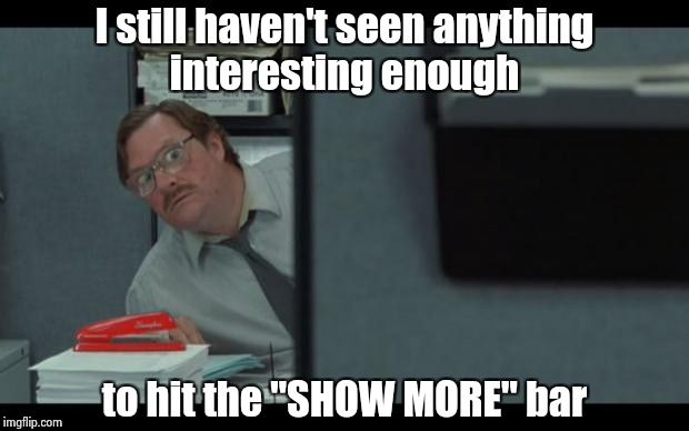 "Do not repeat , repeat , repeat . . . | I still haven't seen anything interesting enough to hit the ""SHOW MORE"" bar 