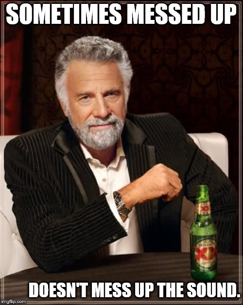 The Most Interesting Man In The World Meme | SOMETIMES MESSED UP DOESN'T MESS UP THE SOUND. | image tagged in memes,the most interesting man in the world | made w/ Imgflip meme maker