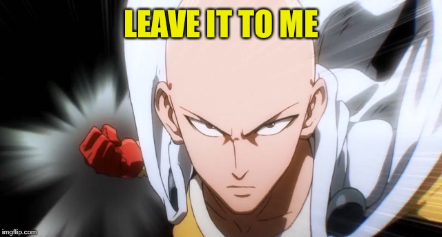 One Punch Man | LEAVE IT TO ME | image tagged in one punch man | made w/ Imgflip meme maker