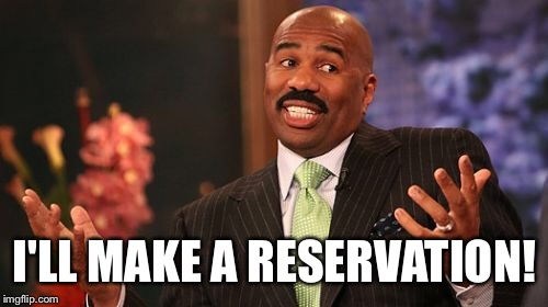 Steve Harvey Meme | I'LL MAKE A RESERVATION! | image tagged in memes,steve harvey | made w/ Imgflip meme maker
