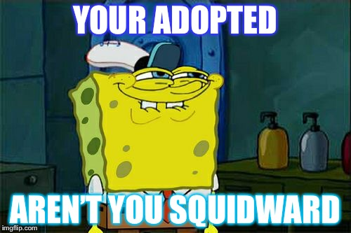 Dont You Squidward Meme | YOUR ADOPTED AREN'T YOU SQUIDWARD | image tagged in memes,dont you squidward | made w/ Imgflip meme maker